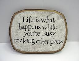 life is what happens etc